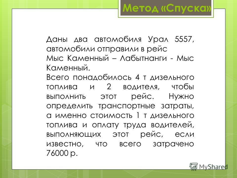 Метод «Спуска» Даны два автомобиля Урал 5557, автомобили отправили в рейс Мыс Каменный – Лабытнанги - Мыс Каменный. Всего понадобилось 4 т дизельного топлива и 2 водителя, чтобы выполнить этот рейс. Нужно определить транспортные затраты, а именно сто