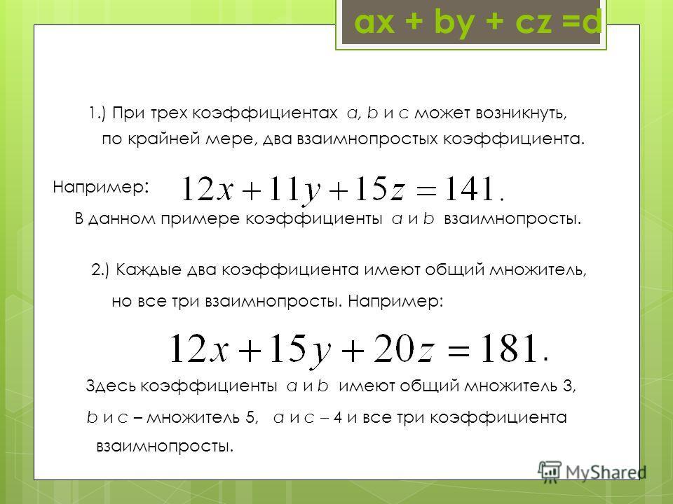 ах + by + cz =d 1.) При трех коэффициентах a, b и c может возникнуть, В данном примере коэффициенты a и b взаимнопросты. по крайней мере, два взаимнопростых коэффициента. Например : 2.) Каждые два коэффициента имеют общий множитель, Здесь коэффициент