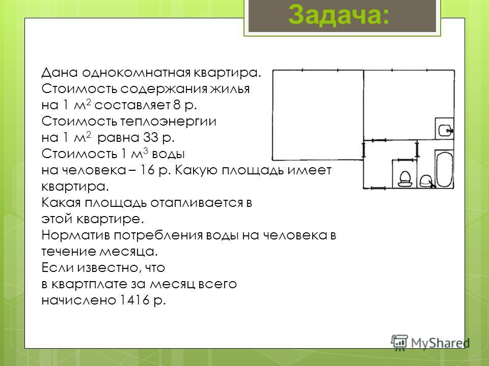 Дана однокомнатная квартира. Стоимость содержания жилья на 1 м 2 составляет 8 р. Стоимость теплоэнергии на 1 м 2 равна 33 р. Стоимость 1 м 3 воды на человека – 16 р. Какую площадь имеет квартира. Какая площадь отапливается в этой квартире. Норматив п
