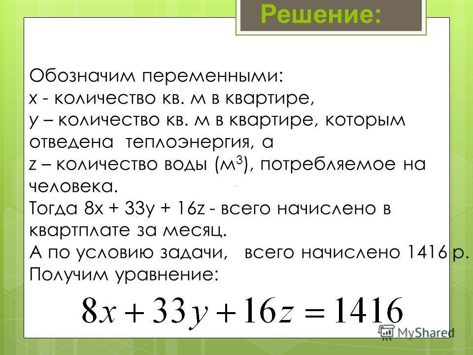 . Обозначим переменными: x - количество кв. м в квартире, y – количество кв. м в квартире, которым отведена теплоэнергия, а z – количество воды (м 3 ), потребляемое на человека. Тогда 8x + 33y + 16z - всего начислено в квартплате за месяц. А по услов