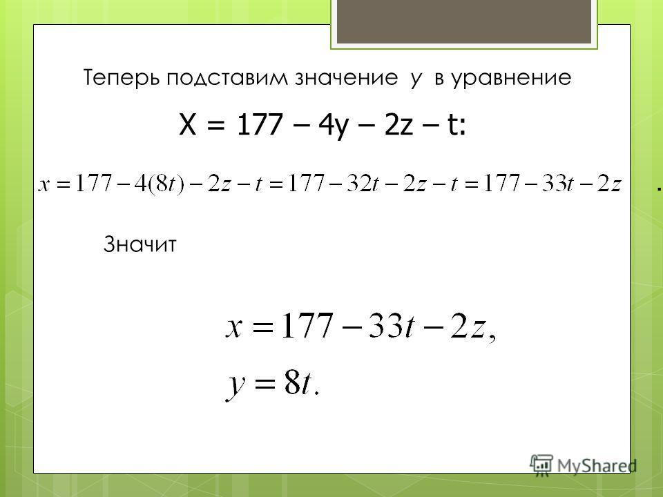 Теперь подставим значение y в уравнение X = 177 – 4y – 2z – t:. Значит