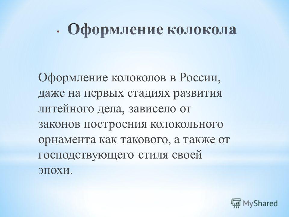Оформление колоколов в России, даже на первых стадиях развития литейного дела, зависело от законов построения колокольного орнамента как такового, а также от господствующего стиля своей эпохи.
