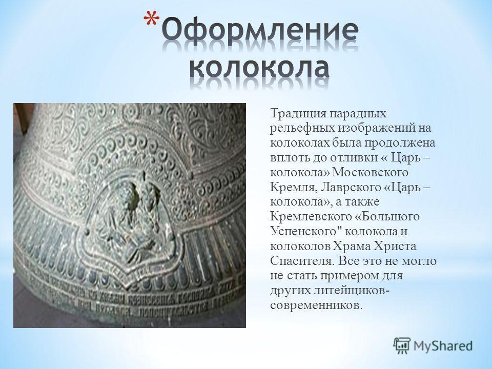 Традиция парадных рельефных изображений на колоколах была продолжена вплоть до отливки « Царь – колокола» Московского Кремля, Лаврского «Царь – колокола», а также Кремлевского «Большого Успенского
