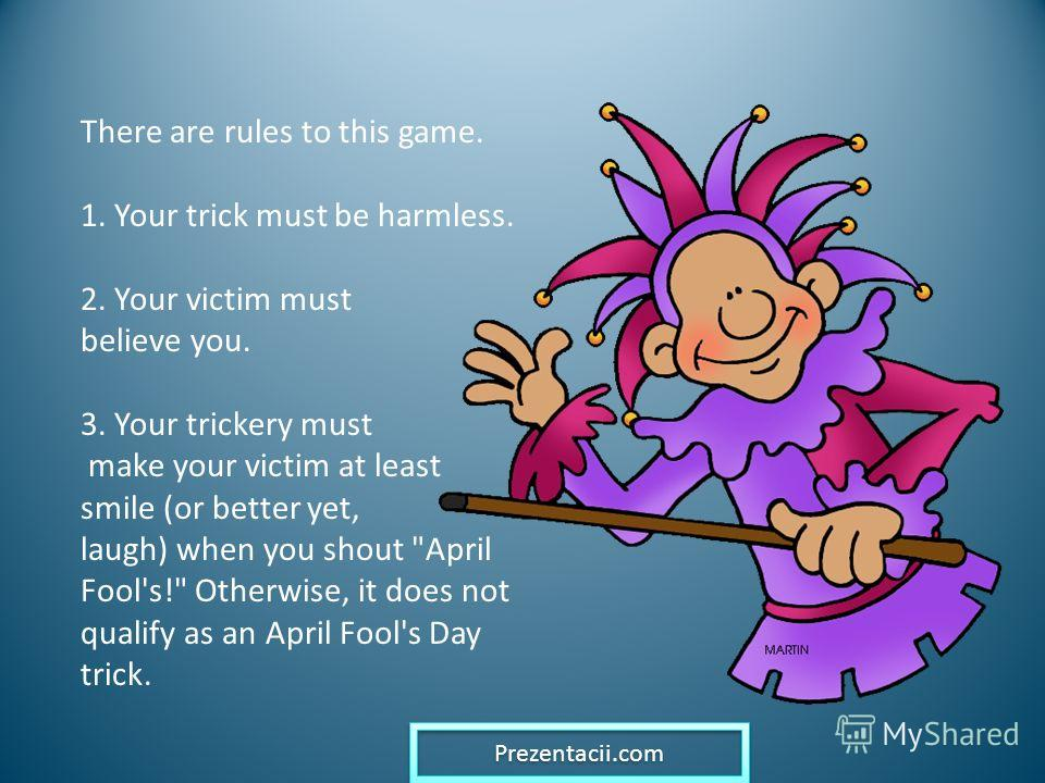 There are rules to this game. 1. Your trick must be harmless. 2. Your victim must believe you. 3. Your trickery must make your victim at least smile (or better yet, laugh) when you shout