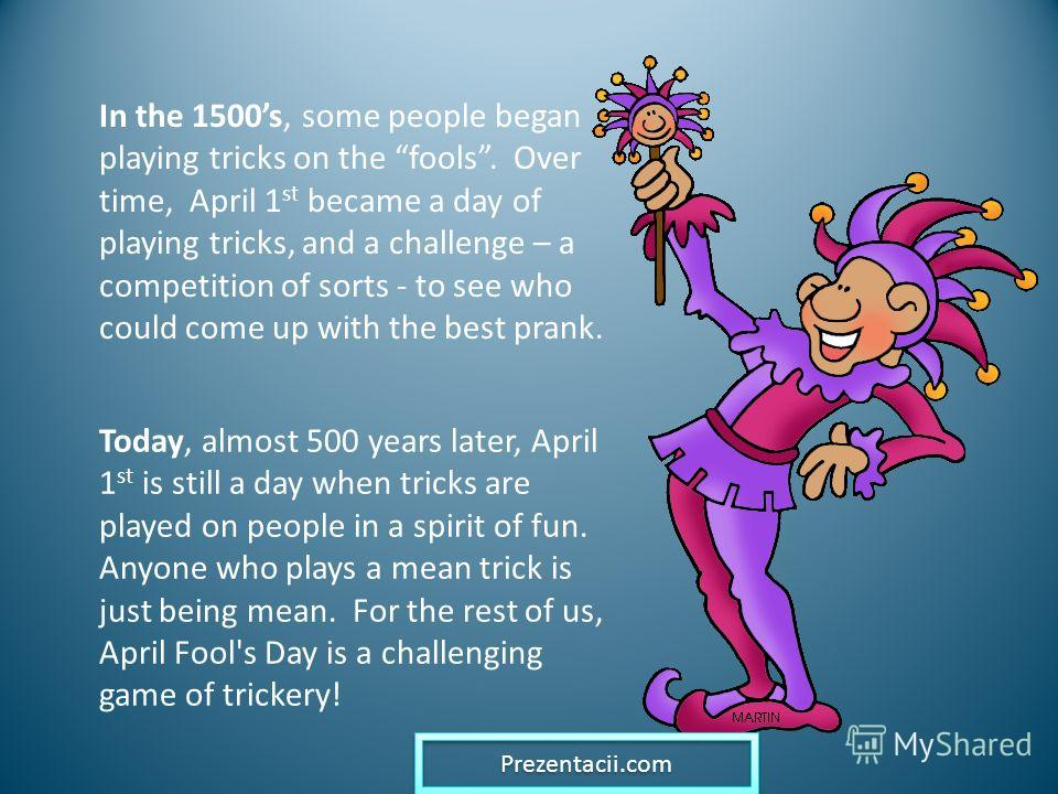 In the 1500s, some people began playing tricks on the fools. Over time, April 1 st became a day of playing tricks, and a challenge – a competition of sorts - to see who could come up with the best prank. Today, almost 500 years later, April 1 st is s