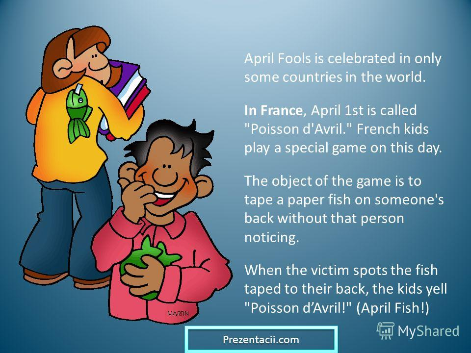 April Fools is celebrated in only some countries in the world. In France, April 1st is called