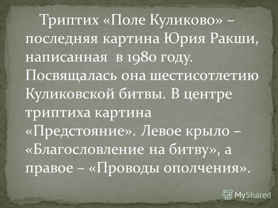 Триптих «Поле Куликово» – последняя картина Юрия Ракши, написанная в 1980 году. Посвящалась она шестисотлетию Куликовской битвы. В центре триптиха картина «Предстояние». Левое крыло – «Благословление на битву», а правое – «Проводы ополчения».