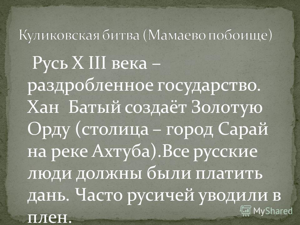 Русь X III века – раздробленное государство. Хан Батый создаёт Золотую Орду (столица – город Сарай на реке Ахтуба).Все русские люди должны были платить дань. Часто русичей уводили в плен.