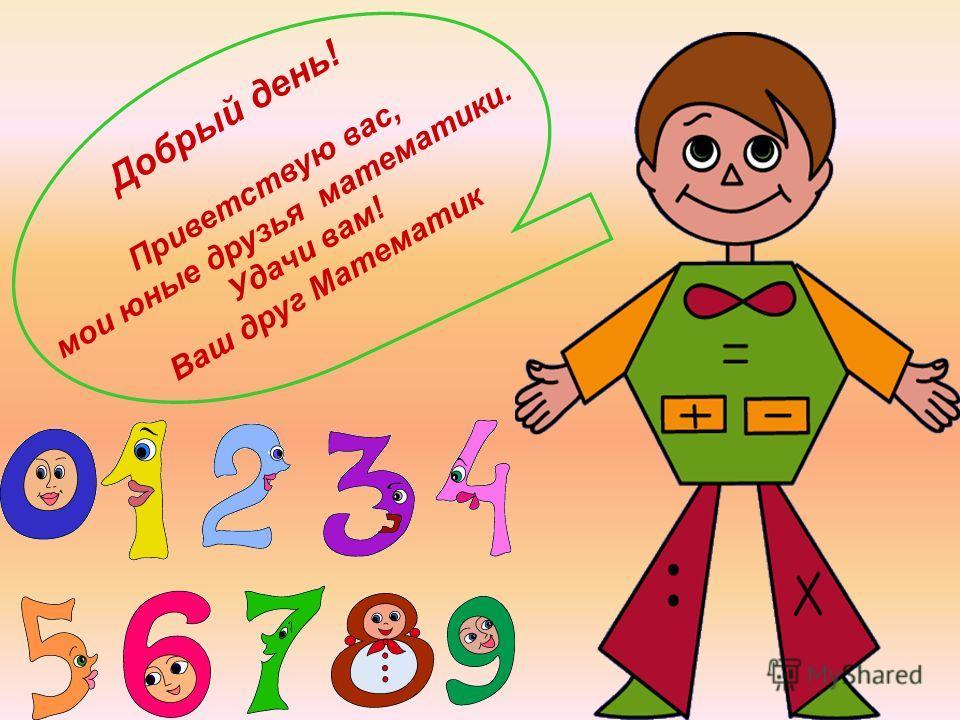Добрый день! Приветствую вас, мои юные друзья математики. Удачи вам! Ваш друг Математик