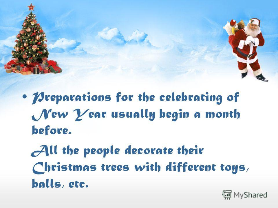 Preparations for the celebrating of New Year usually begin a month before. All the people decorate their Christmas trees with different toys, balls, etc.