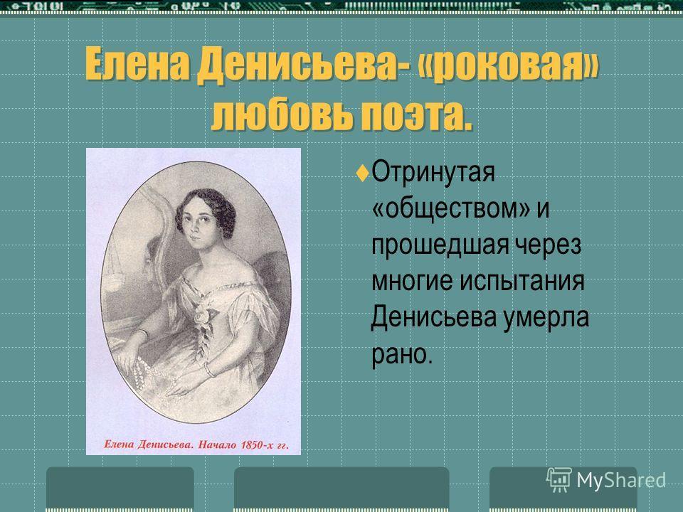 Елена Денисьева- «роковая» любовь поэта. Отринутая «обществом» и прошедшая через многие испытания Денисьева умерла рано.