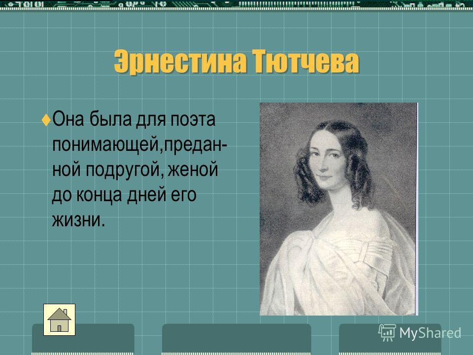 Эрнестина Тютчева Эрнестина Тютчева Она была для поэта понимающей,предан- ной подругой, женой до конца дней его жизни.
