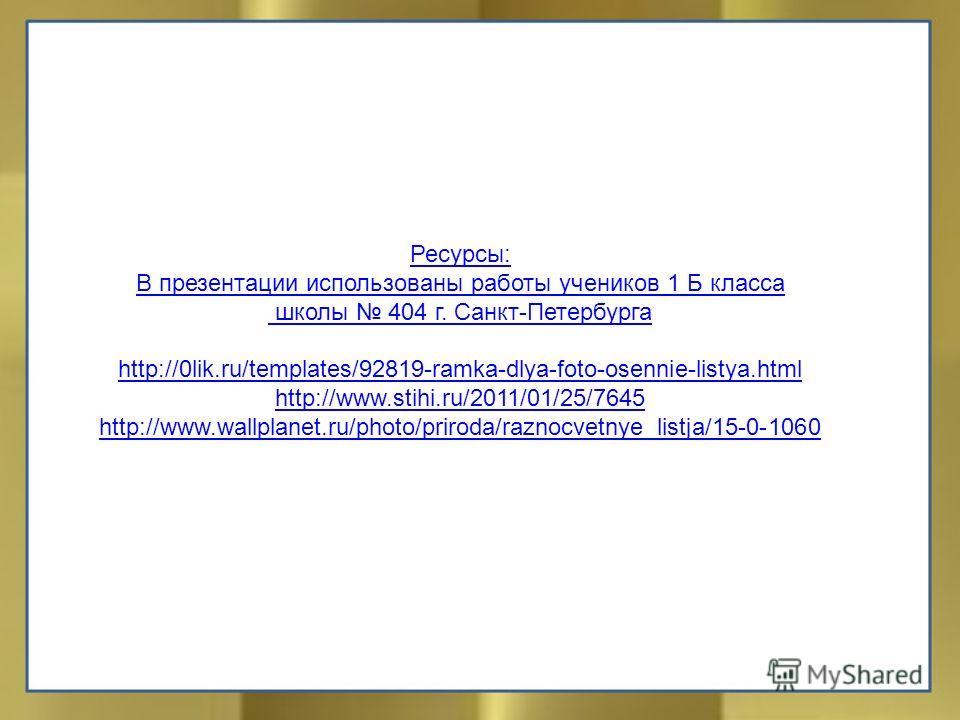 Ресурсы: В презентации использованы работы учеников 1 Б класса школы 404 г. Санкт-Петербурга http://0lik.ru/templates/92819-ramka-dlya-foto-osennie-listya.html http://www.stihi.ru/2011/01/25/7645 http://www.wallplanet.ru/photo/priroda/raznocvetnye_li