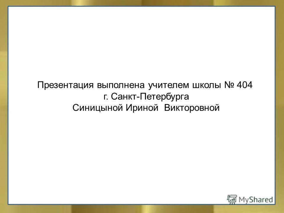 Презентация выполнена учителем школы 404 г. Санкт-Петербурга Синицыной Ириной Викторовной
