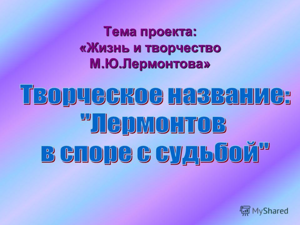 Тема проекта: «Жизнь и творчество М.Ю.Лермонтова»