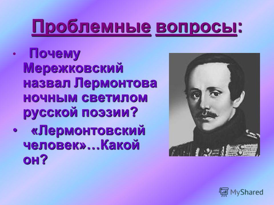 Проблемные вопросы: Почему Мережковский назвал Лермонтова ночным светилом русской поэзии? «Лермонтовский человек»…Какой он? «Лермонтовский человек»…Какой он?