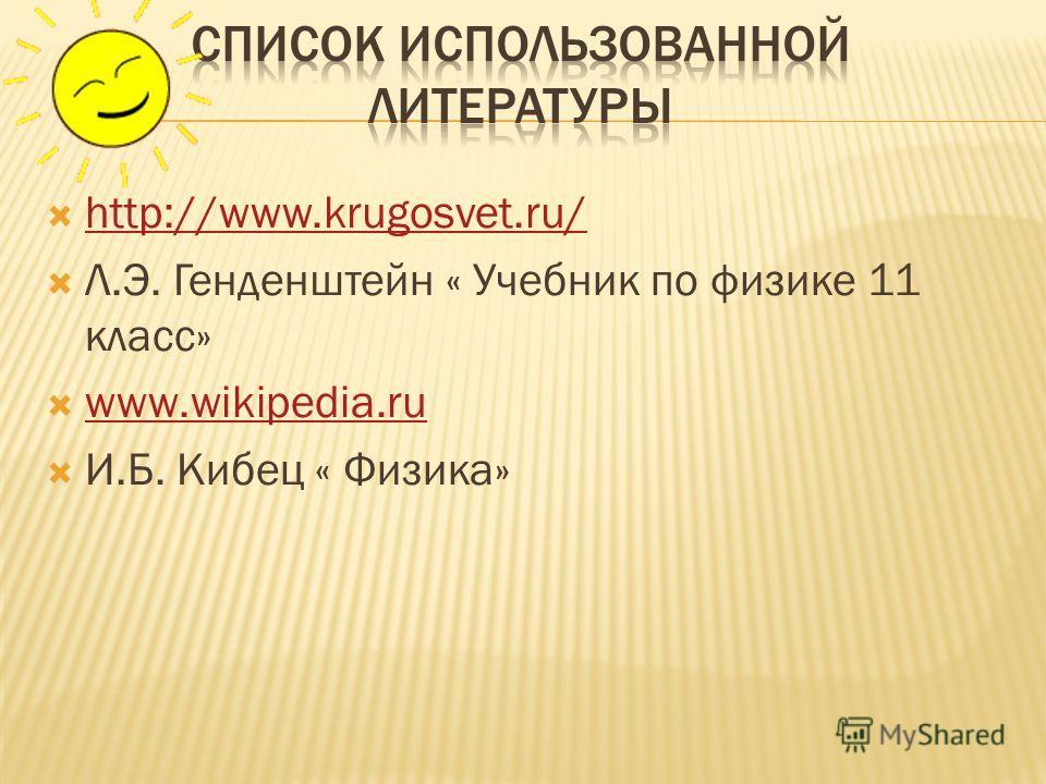 http://www.krugosvet.ru/ Л.Э. Генденштейн « Учебник по физике 11 класс» www.wikipedia.ru И.Б. Кибец « Физика»
