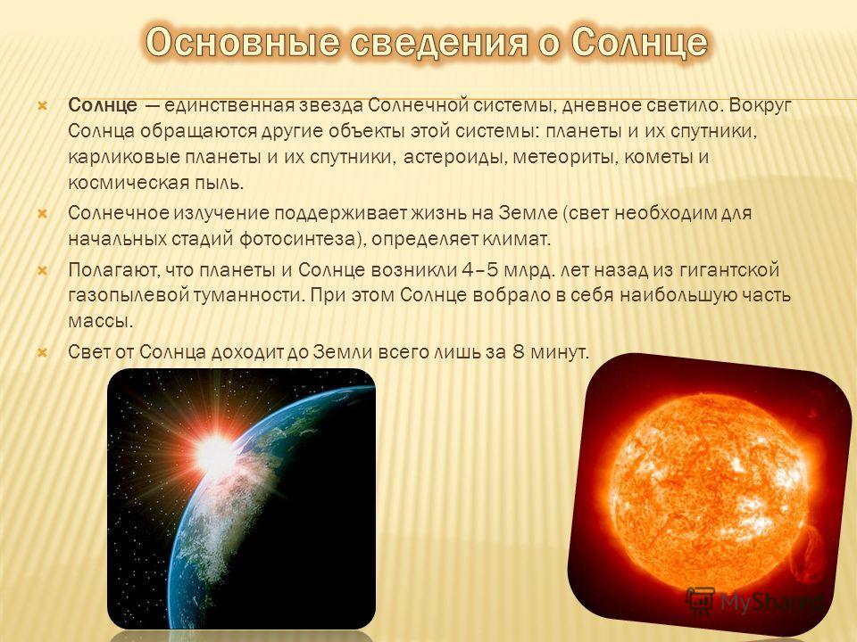 Солнце единственная звезда Солнечной системы, дневное светило. Вокруг Солнца обращаются другие объекты этой системы: планеты и их спутники, карликовые планеты и их спутники, астероиды, метеориты, кометы и космическая пыль. Солнечное излучение поддерж