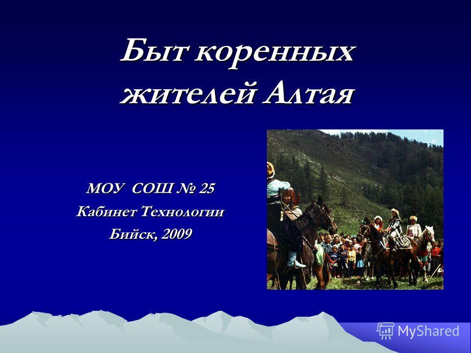 Быт коренных жителей Алтая МОУ СОШ 25 Кабинет Технологии Бийск, 2009