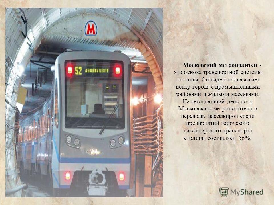 Московский метрополитен - это основа транспортной системы столицы. Он надежно связывает центр города с промышленными районами и жилыми массивами. На сегодняшний день доля Московского метрополитена в перевозке пассажиров среди предприятий городского п