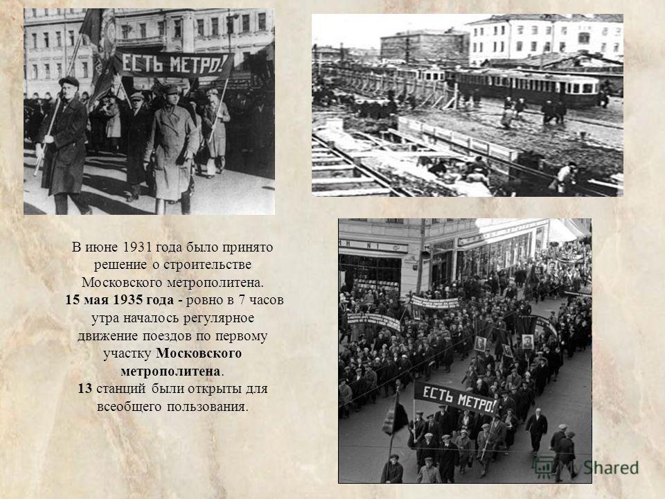 В июне 1931 года было принято решение о строительстве Московского метрополитена. 15 мая 1935 года - ровно в 7 часов утра началось регулярное движение поездов по первому участку Московского метрополитена. 13 станций были открыты для всеобщего пользова