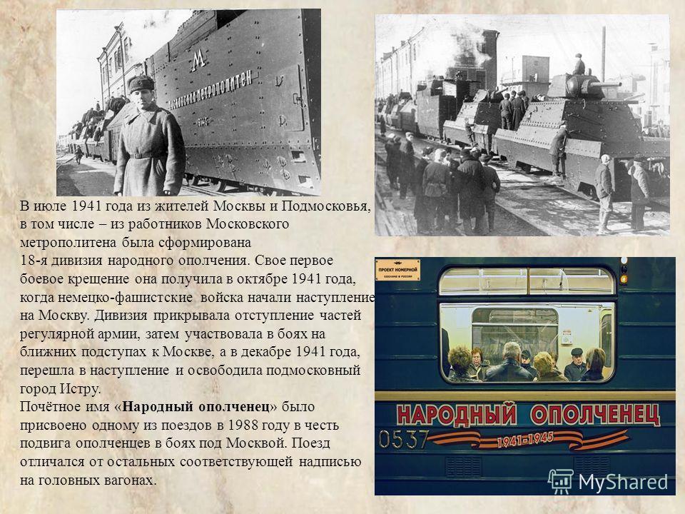 В июле 1941 года из жителей Москвы и Подмосковья, в том числе – из работников Московского метрополитена была сформирована 18-я дивизия народного ополчения. Свое первое боевое крещение она получила в октябре 1941 года, когда немецко-фашистские войска