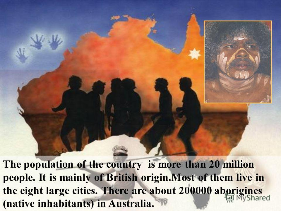 The population of the country is more than 20 million people. It is mainly of British origin.Most of them live in the eight large cities. There are about 200000 aborigines (native inhabitants) in Australia.