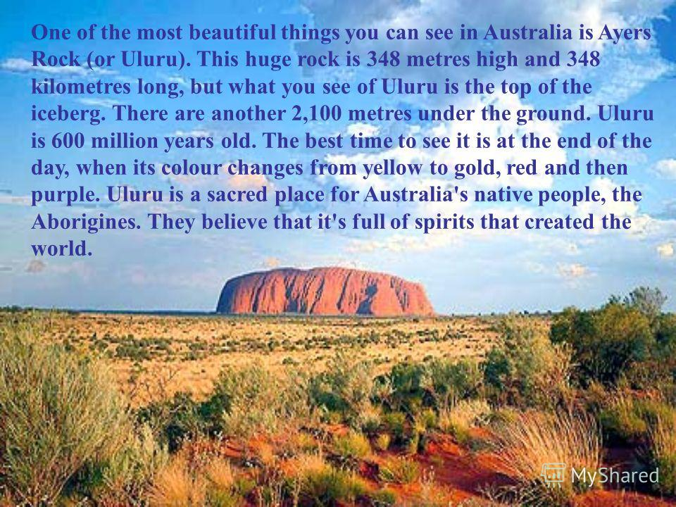 One of the most beautiful things you can see in Australia is Ayers Rock (or Uluru). This huge rock is 348 metres high and 348 kilometres long, but what you see of Uluru is the top of the iceberg. There are another 2,100 metres under the ground. Uluru