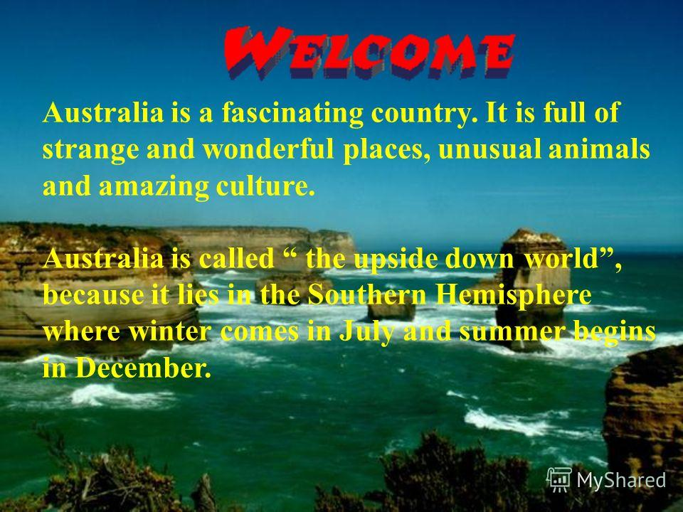 Australia is a fascinating country. It is full of strange and wonderful places, unusual animals and amazing culture. Australia is called the upside down world, because it lies in the Southern Hemisphere where winter comes in July and summer begins in