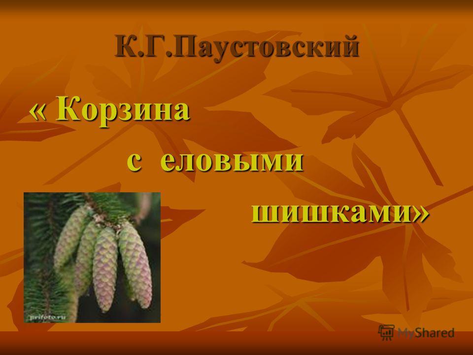 К.Г.Паустовский « Корзина с еловыми с еловыми шишками» шишками»