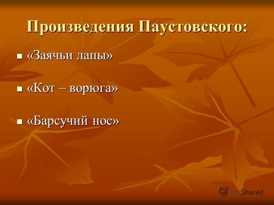 Произведения Паустовского: «Заячьи лапы» «Заячьи лапы» «Кот – ворюга» «Кот – ворюга» «Барсучий нос» «Барсучий нос»
