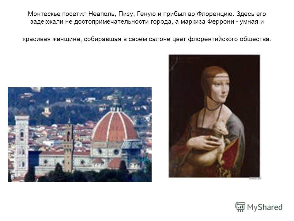 Монтескье посетил Неаполь, Пизу, Геную и прибыл во Флоренцию. Здесь его задержали не достопримечательности города, а маркиза Феррони - умная и красивая женщина, собиравшая в своем салоне цвет флорентийского общества.