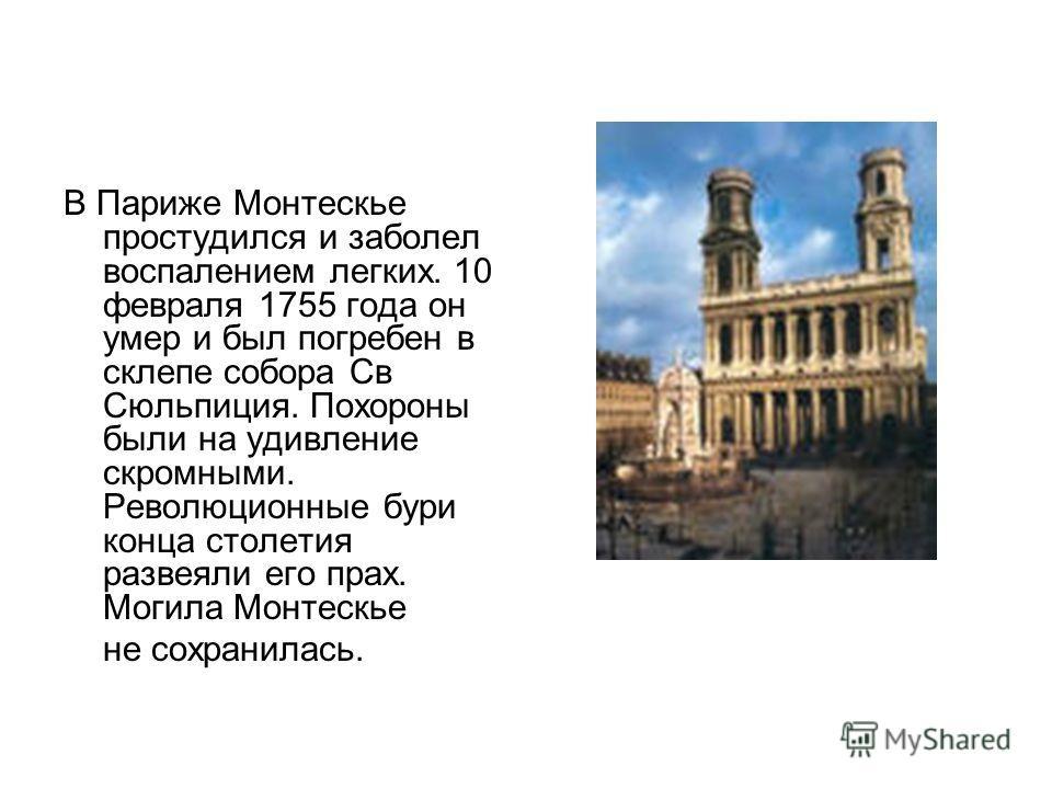В Париже Монтескье простудился и заболел воспалением легких. 10 февраля 1755 года он умер и был погребен в склепе собора Св Сюльпиция. Похороны были на удивление скромными. Революционные бури конца столетия развеяли его прах. Могила Монтескье не сохр