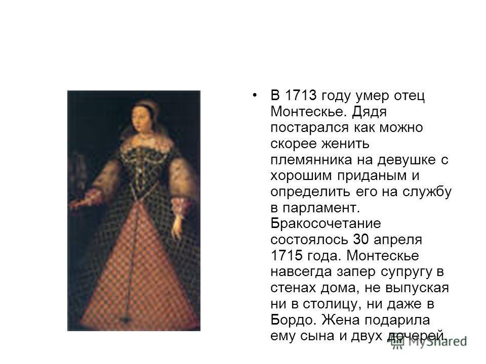 В 1713 году умер отец Монтескье. Дядя постарался как можно скорее женить племянника на девушке с хорошим приданым и определить его на службу в парламент. Бракосочетание состоялось 30 апреля 1715 года. Монтескье навсегда запер супругу в стенах дома, н