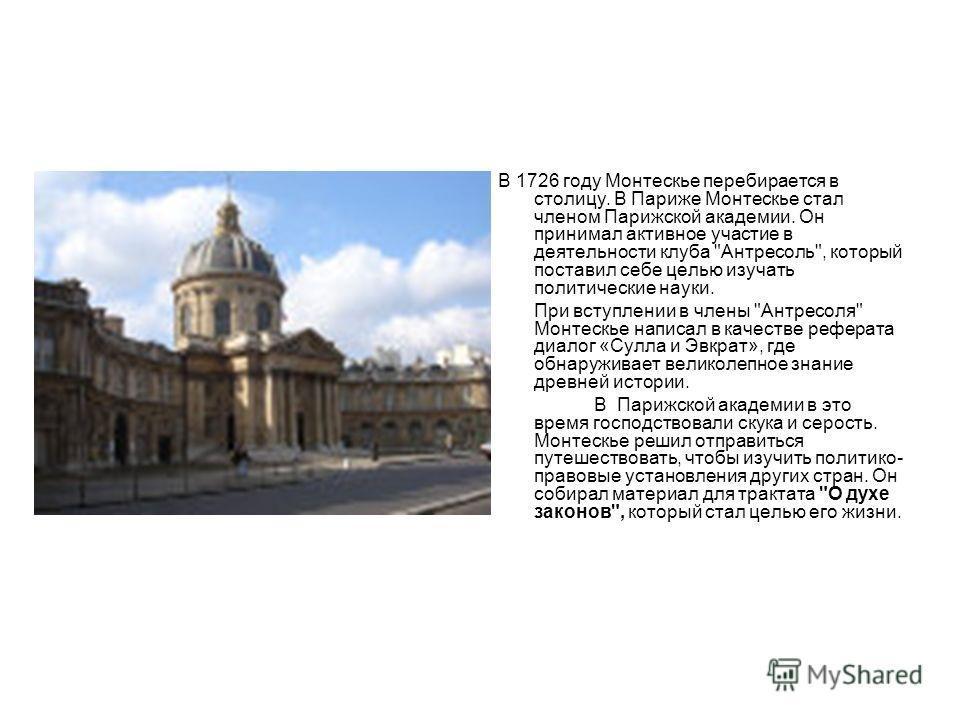 В 1726 году Монтескье перебирается в столицу. В Париже Монтескье стал членом Парижской академии. Он принимал активное участие в деятельности клуба