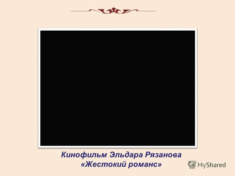 Кинофильм Эльдара Рязанова «Жестокий романс»