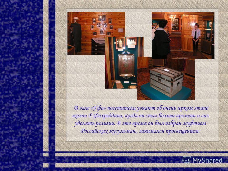 В зале «Уфа» посетители узнают об очень ярком этапе жизни Р.Фахреддина, когда он стал больше времени и сил уделять религии. В это время он был избран муфтием Российских мусульман,, занимался просвещением.