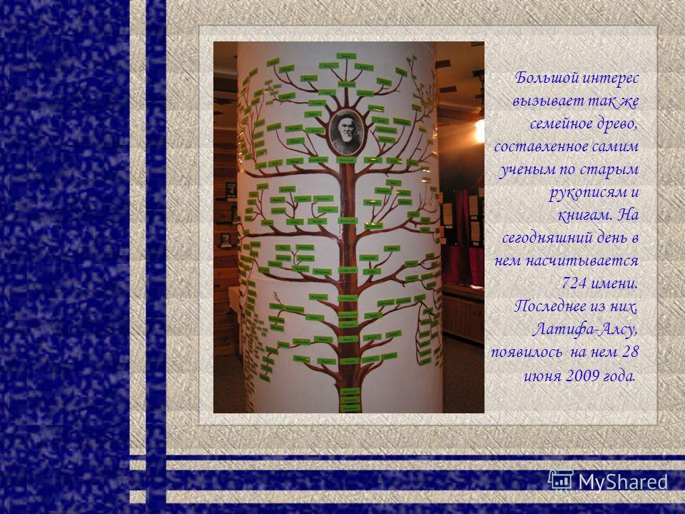 Большой интерес вызывает так же семейное древо, составленное самим ученым по старым рукописям и книгам. На сегодняшний день в нем насчитывается 724 имени. Последнее из них, Латифа-Алсу, появилось на нем 28 июня 2009 года.
