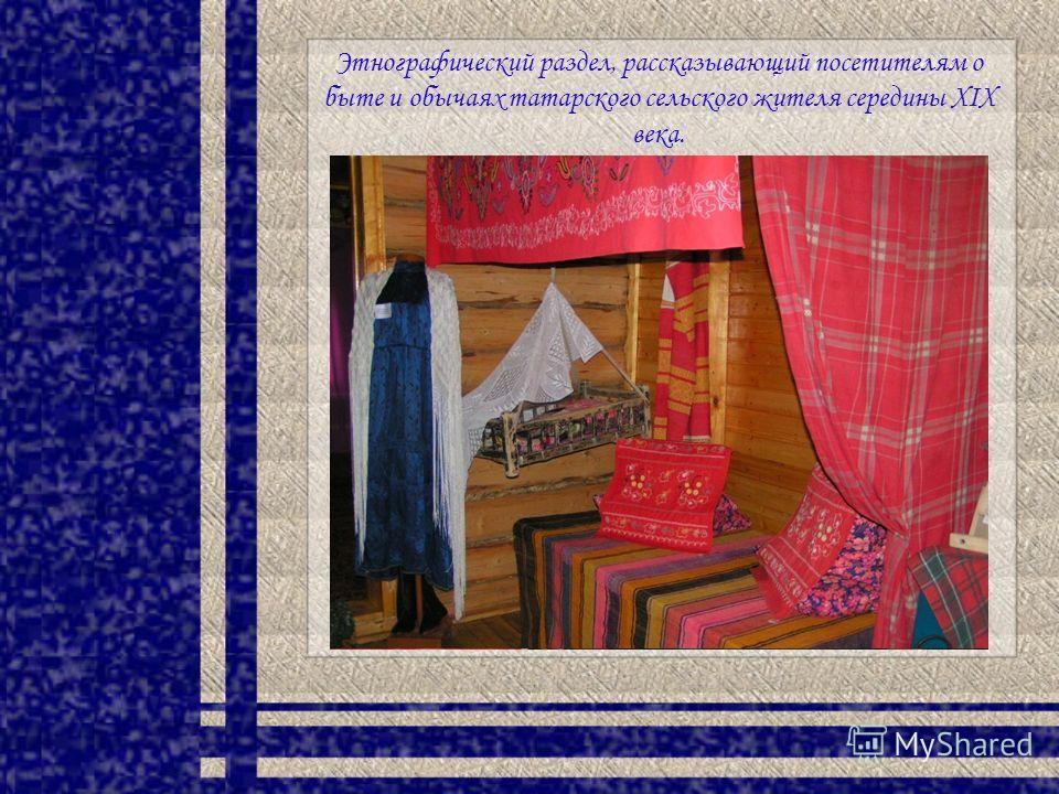 Этнографический раздел, рассказывающий посетителям о быте и обычаях татарского сельского жителя середины XIX века.