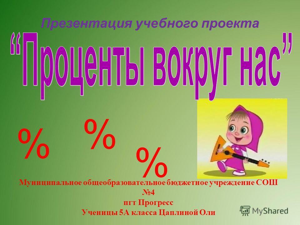 Презентация учебного проекта Муниципальное общеобразовательное бюджетное учреждение СОШ 4 пгт Прогресс Ученицы 5А класса Цаплиной Оли % % %