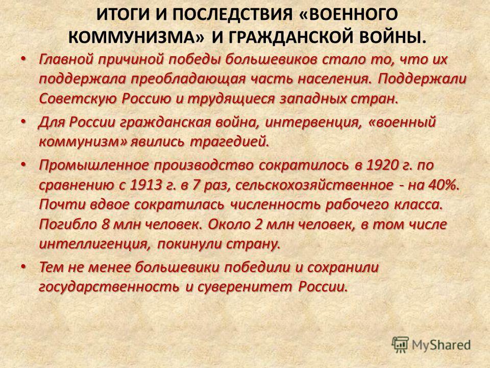 ИТОГИ И ПОСЛЕДСТВИЯ «ВОЕННОГО КОММУНИЗМА» И ГРАЖДАНСКОЙ ВОЙНЫ. Главной причиной победы большевиков стало то, что их поддержала преобладающая часть населения. Поддержали Советскую Россию и трудящиеся западных стран. Главной причиной победы большевиков