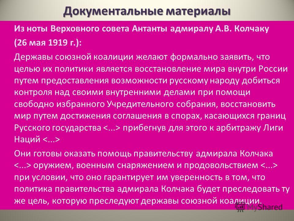 Документальные материалы Из ноты Верховного совета Антанты адмиралу А.В. Колчаку (26 мая 1919 г.): Державы союзной коалиции желают формально заявить, что целью их политики является восстановление мира внутри России путем предоставления возможности ру
