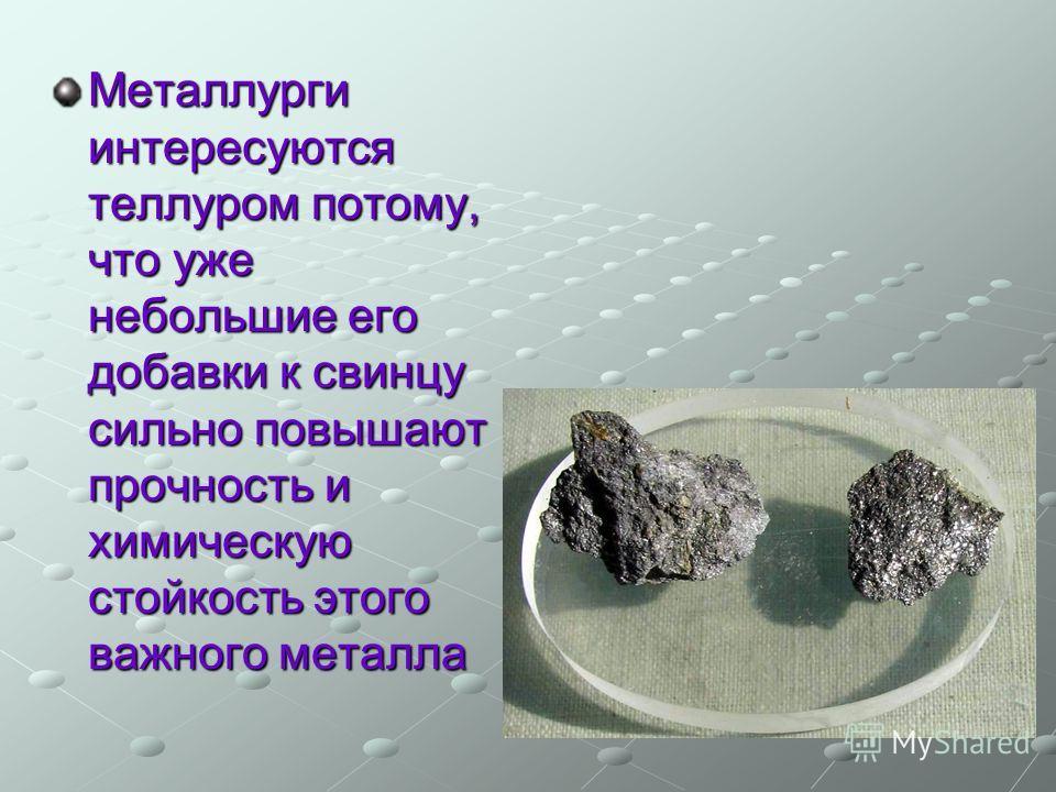 Металлурги интересуются теллуром потому, что уже небольшие его добавки к свинцу сильно повышают прочность и химическую стойкость этого важного металла