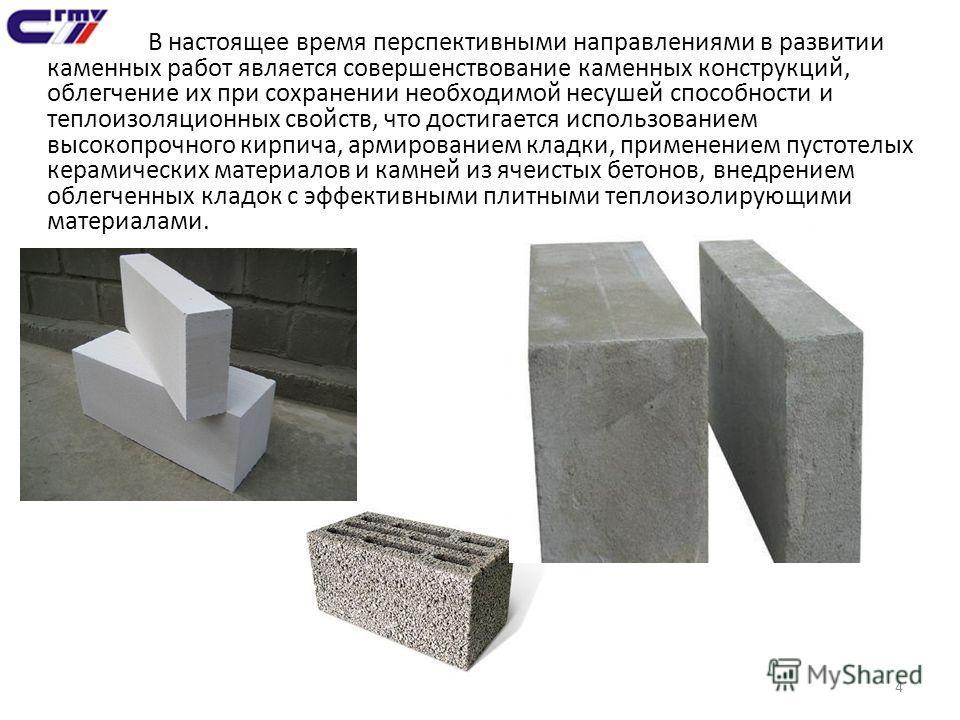 4 В настоящее время перспективными направлениями в развитии каменных работ является совершенствование каменных конструкций, облегчение их при сохранении необходимой несушей способности и теплоизоляционных свойств, что достигается использованием высок