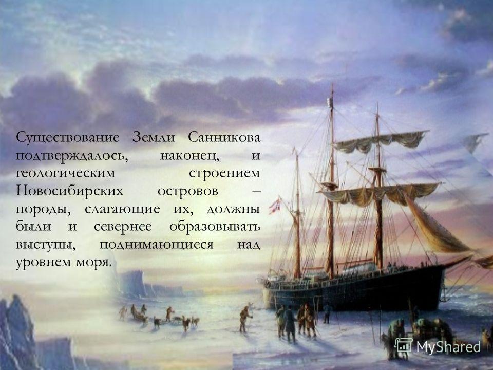Существование Земли Санникова подтверждалось, наконец, и геологическим строением Новосибирских островов – породы, слагающие их, должны были и севернее образовывать выступы, поднимающиеся над уровнем моря.