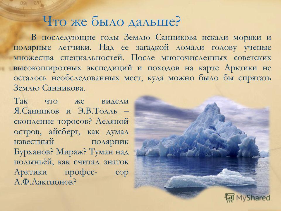 Что же было дальше? В последующие годы Землю Санникова искали моряки и полярные летчики. Над ее загадкой ломали голову ученые множества специальностей. После многочисленных советских высокоширотных экспедиций и походов на карте Арктики не осталось не