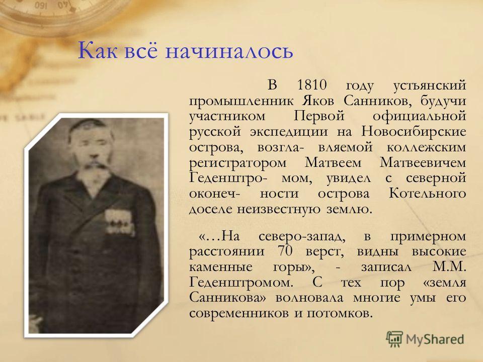 Как всё начиналось В 1810 году устьянский промышленник Яков Санников, будучи участником Первой официальной русской экспедиции на Новосибирские острова, возгла- вляемой коллежским регистратором Матвеем Матвеевичем Геденштро- мом, увидел с северной око