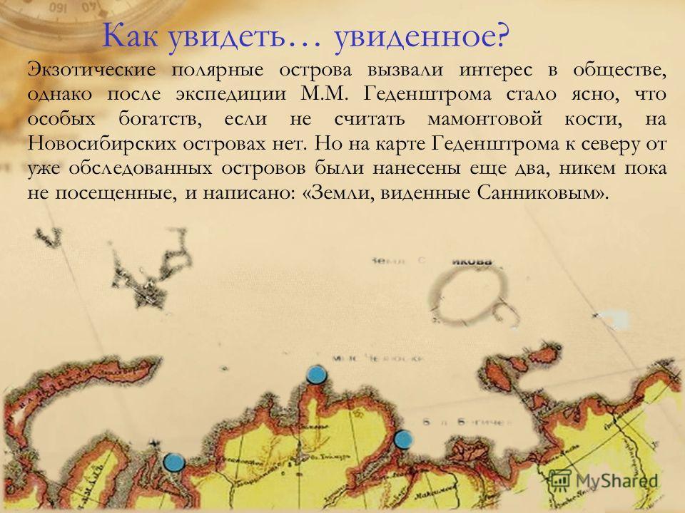 Как увидеть… увиденное? Экзотические полярные острова вызвали интерес в обществе, однако после экспедиции М.М. Геденштрома стало ясно, что особых богатств, если не считать мамонтовой кости, на Новосибирских островах нет. Но на карте Геденштрома к сев