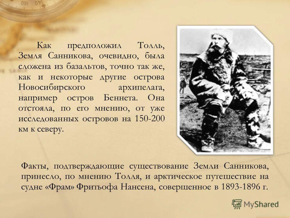 Как предположил Толль, Земля Санникова, очевидно, была сложена из базальтов, точно так же, как и некоторые другие острова Новосибирского архипелага, например остров Беннета. Она отстояла, по его мнению, от уже исследованных островов на 150-200 км к с