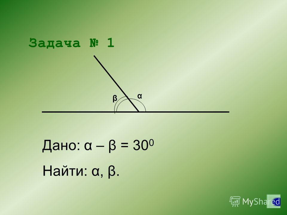 α β Задача 1 Дано: α – β = 30 0 Найти: α, β.